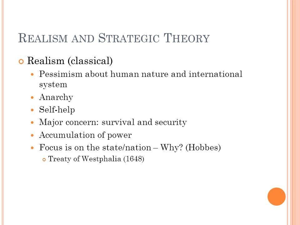 R EALISM AND S TRATEGIC T HEORY Realism (classical) Pessimism about human nature and international system Anarchy Self-help Major concern: survival an