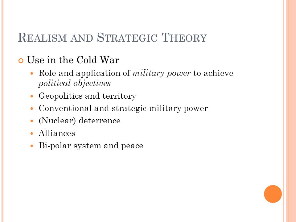 R EALISM AND S TRATEGIC T HEORY Use in the Cold War Role and application of military power to achieve political objectives Geopolitics and territory C