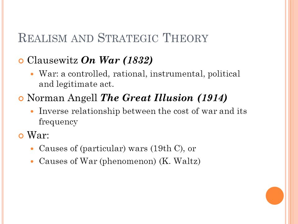 R EALISM AND S TRATEGIC T HEORY Clausewitz On War (1832) War: a controlled, rational, instrumental, political and legitimate act. Norman Angell The Gr