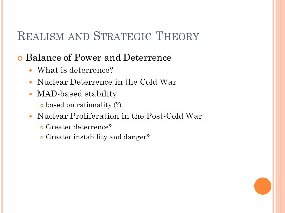 R EALISM AND S TRATEGIC T HEORY Balance of Power and Deterrence What is deterrence? Nuclear Deterrence in the Cold War MAD-based stability based on ra
