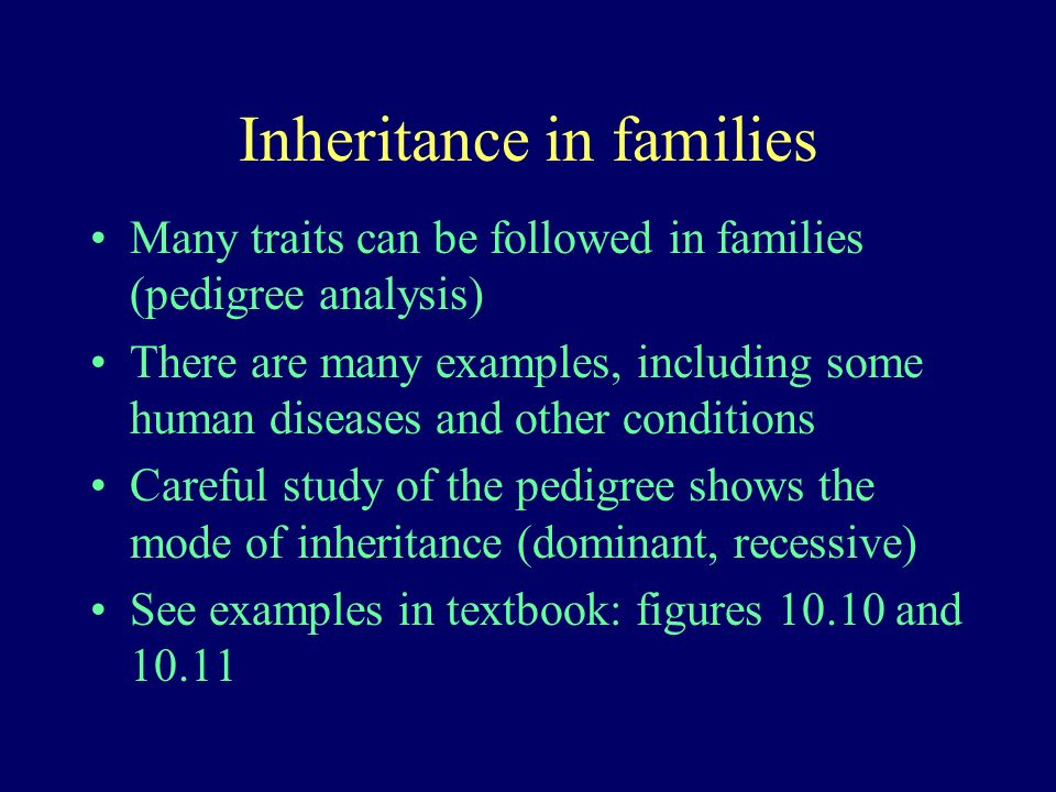 Inheritance in families Many traits can be followed in families (pedigree analysis) There are many examples, including some human diseases and other c
