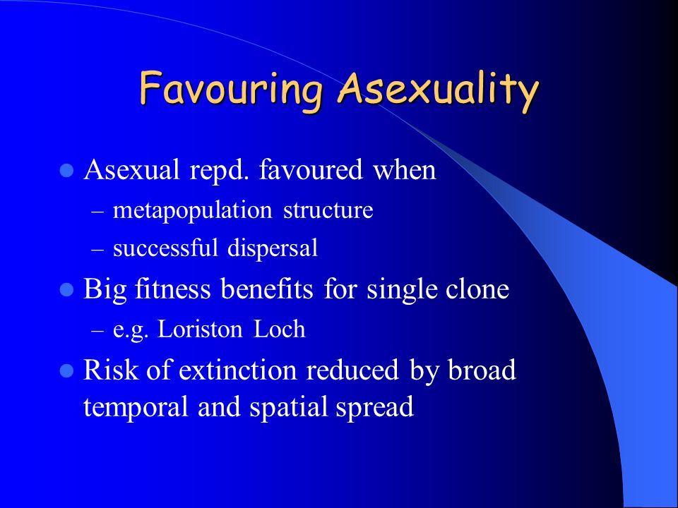 Favouring Asexuality Asexual repd. favoured when – metapopulation structure – successful dispersal Big fitness benefits for single clone – e.g. Lorist