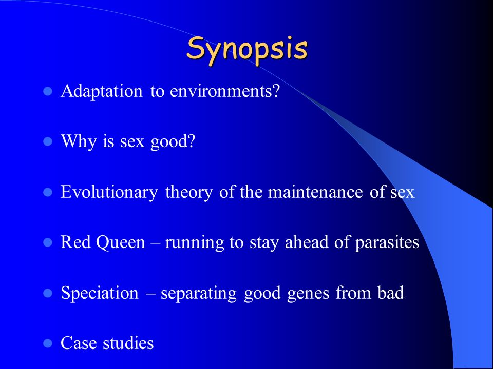 Synopsis Adaptation to environments? Why is sex good? Evolutionary theory of the maintenance of sex Red Queen – running to stay ahead of parasites Spe
