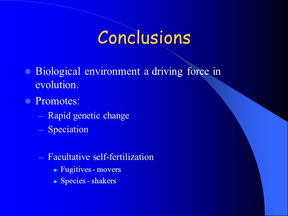 Conclusions Biological environment a driving force in evolution. Promotes: – Rapid genetic change – Speciation – Facultative self-fertilization Fugiti