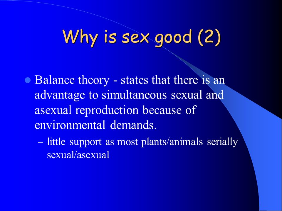 Why is sex good (2) Balance theory - states that there is an advantage to simultaneous sexual and asexual reproduction because of environmental demand