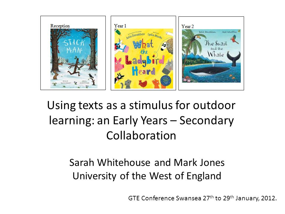 Sarah Whitehouse and Mark Jones University of the West of England Using texts as a stimulus for outdoor learning: an Early Years – Secondary Collabora