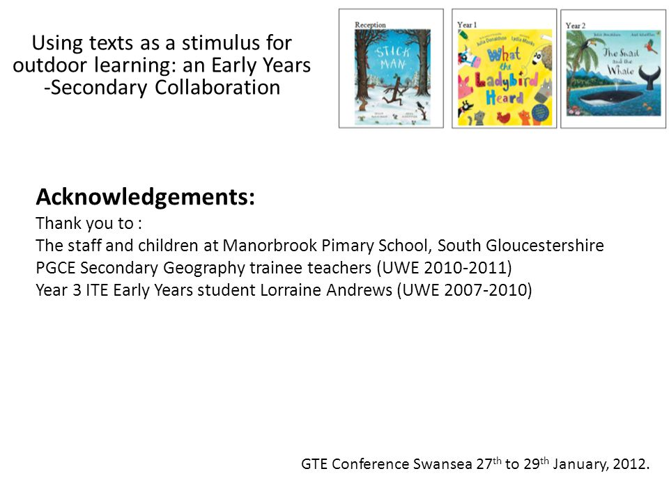 GTE Conference Swansea 27 th to 29 th January, 2012. Using texts as a stimulus for outdoor learning: an Early Years -Secondary Collaboration Acknowled