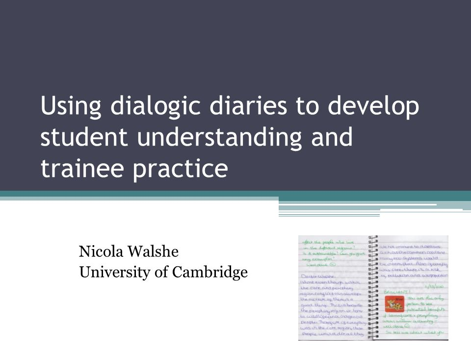 Using dialogic diaries to develop student understanding and trainee practice Nicola Walshe University of Cambridge