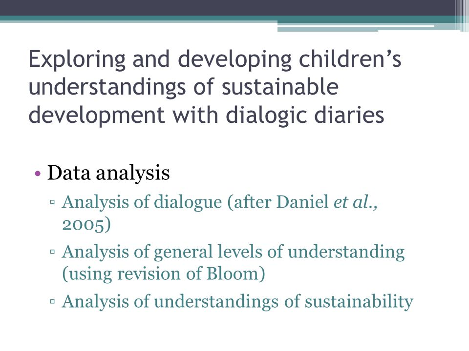 Exploring and developing childrens understandings of sustainable development with dialogic diaries Data analysis Analysis of dialogue (after Daniel et al., 2005) Analysis of general levels of understanding (using revision of Bloom) Analysis of understandings of sustainability