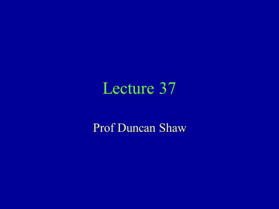 Lecture 37 Prof Duncan Shaw
