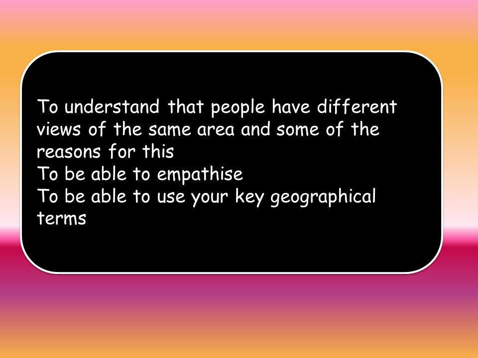 To understand that people have different views of the same area and some of the reasons for this To be able to empathise To be able to use your key geographical terms To understand that people have different views of the same area and some of the reasons for this To be able to empathise To be able to use your key geographical terms