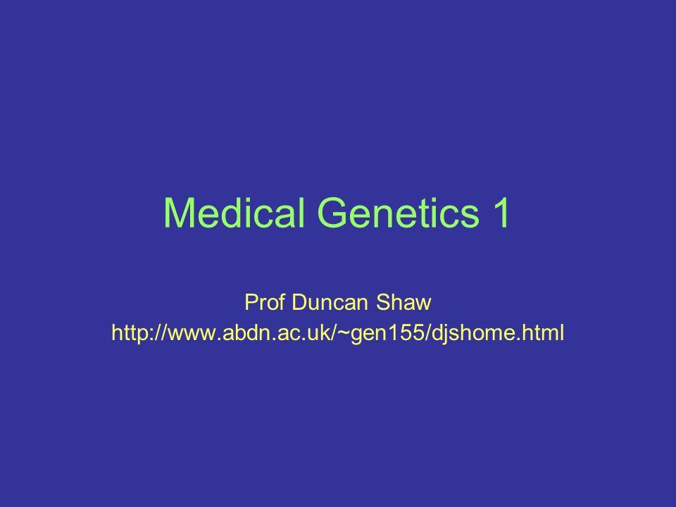 Medical Genetics 1 Prof Duncan Shaw http://www.abdn.ac.uk/~gen155/djshome.html