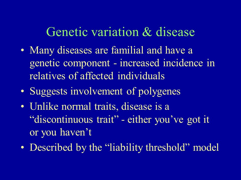 Genetic variation & disease Many diseases are familial and have a genetic component - increased incidence in relatives of affected individuals Suggests involvement of polygenes Unlike normal traits, disease is a discontinuous trait - either youve got it or you havent Described by the liability threshold model