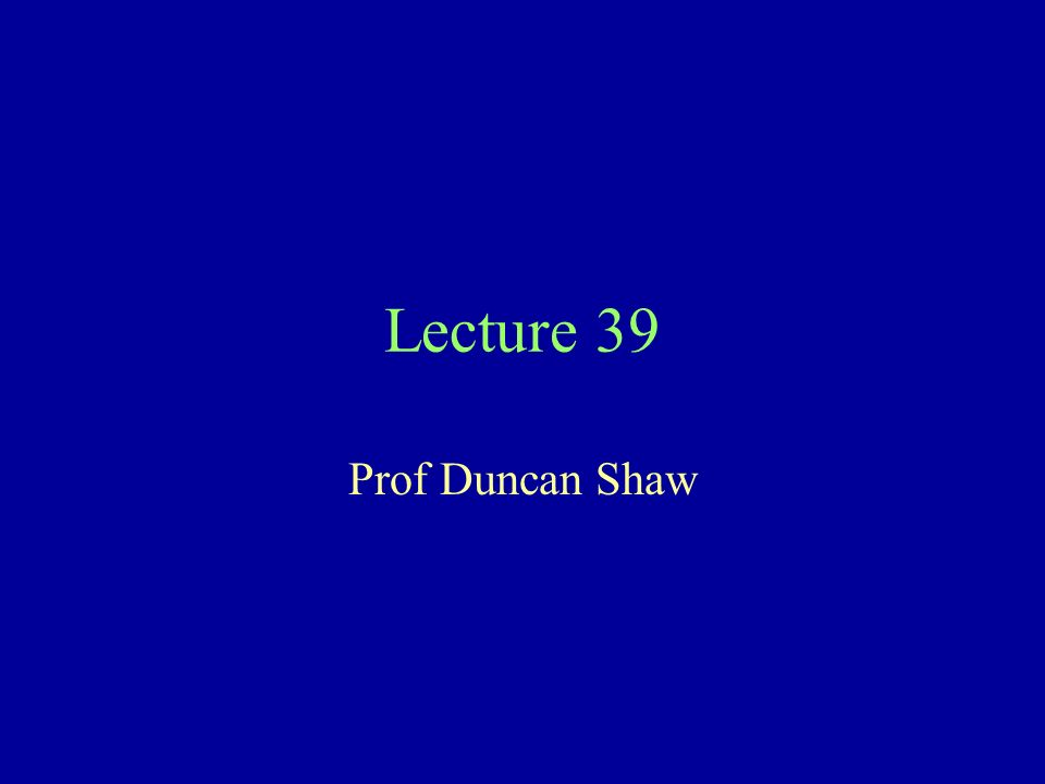 Lecture 39 Prof Duncan Shaw