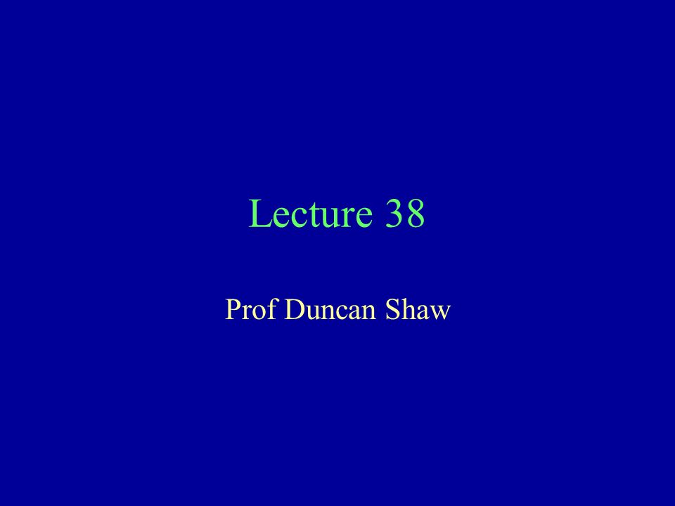 Lecture 38 Prof Duncan Shaw