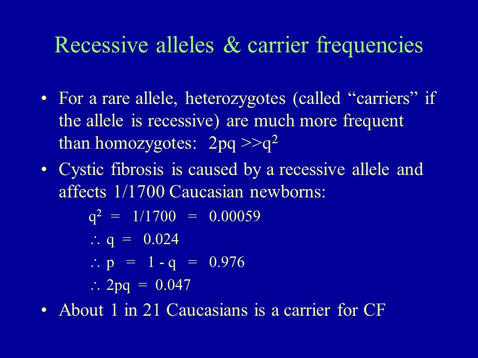 Recessive alleles & carrier frequencies For a rare allele, heterozygotes (called carriers if the allele is recessive) are much more frequent than homo