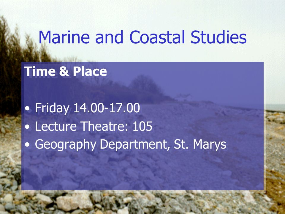 Marine and Coastal Studies Time & Place Friday 14.00-17.00 Lecture Theatre: 105 Geography Department, St.