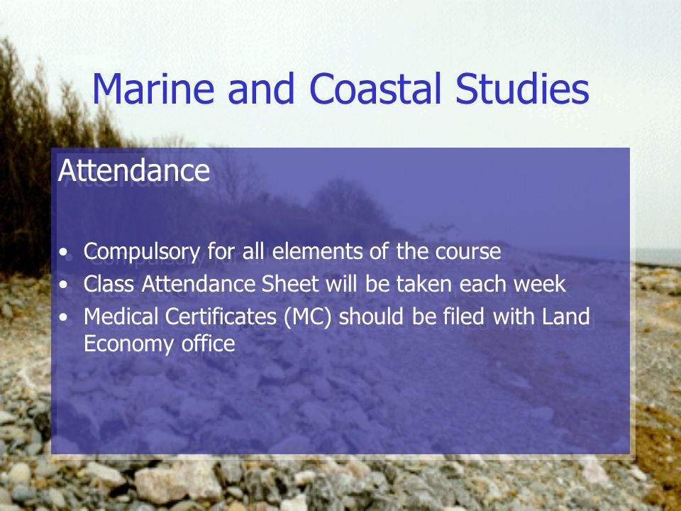 Marine and Coastal Studies Attendance Compulsory for all elements of the course Class Attendance Sheet will be taken each week Medical Certificates (MC) should be filed with Land Economy office Attendance Compulsory for all elements of the course Class Attendance Sheet will be taken each week Medical Certificates (MC) should be filed with Land Economy office