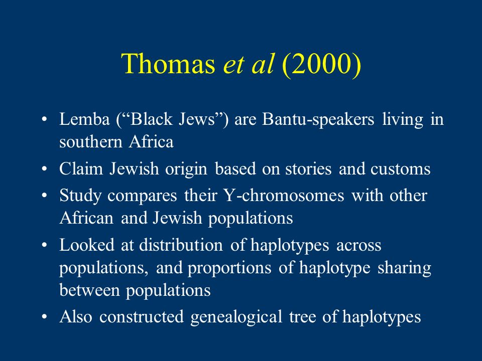 Thomas et al (2000) Lemba (Black Jews) are Bantu-speakers living in southern Africa Claim Jewish origin based on stories and customs Study compares their Y-chromosomes with other African and Jewish populations Looked at distribution of haplotypes across populations, and proportions of haplotype sharing between populations Also constructed genealogical tree of haplotypes