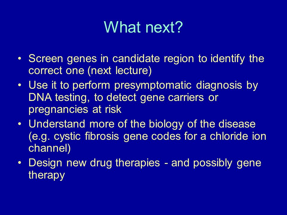 What next? Screen genes in candidate region to identify the correct one (next lecture) Use it to perform presymptomatic diagnosis by DNA testing, to d