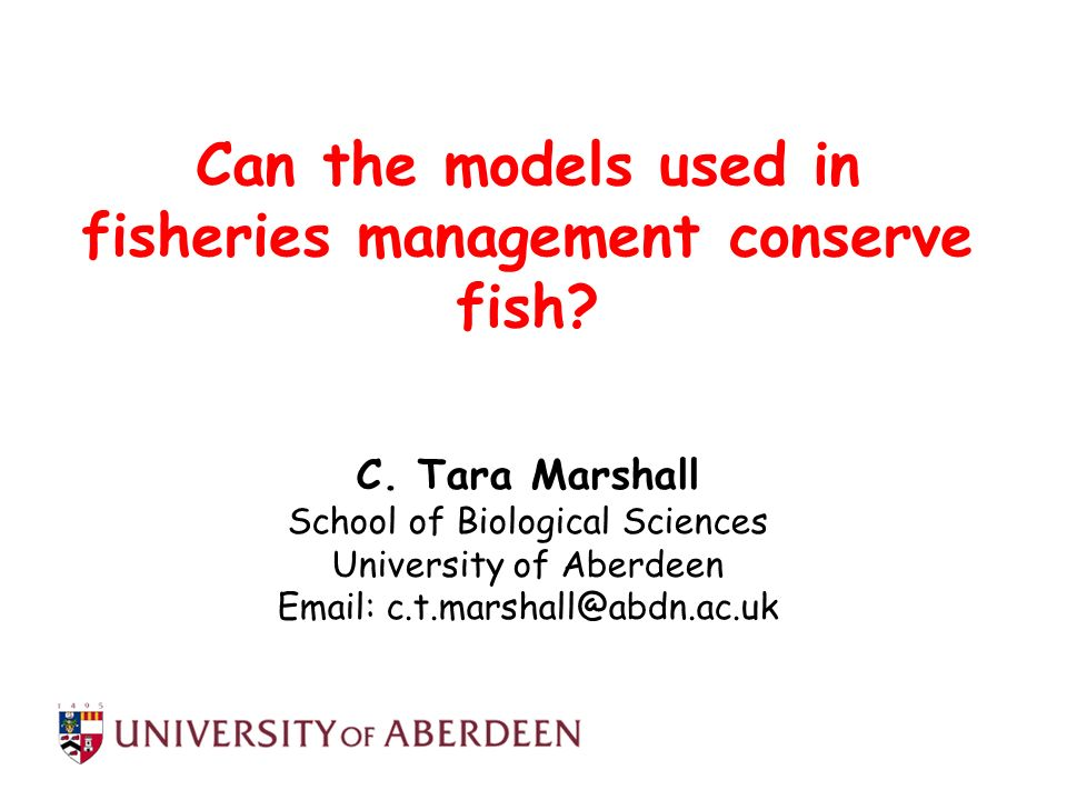 Can the models used in fisheries management conserve fish? C. Tara Marshall School of Biological Sciences University of Aberdeen Email: c.t.marshall@a