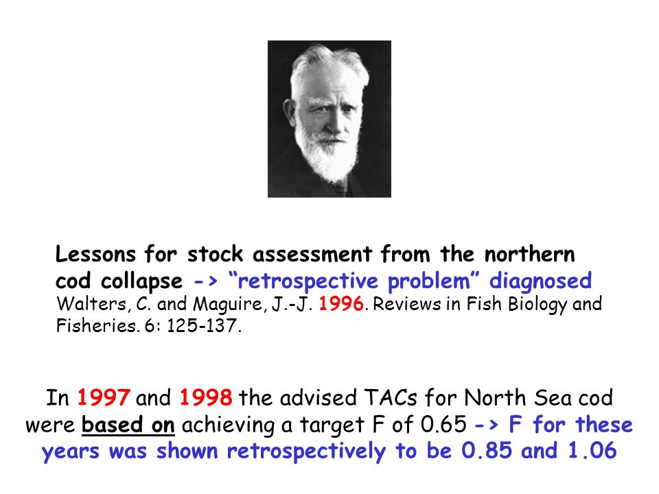 Lessons for stock assessment from the northern cod collapse -> retrospective problem diagnosed Walters, C. and Maguire, J.-J. 1996. Reviews in Fish Bi