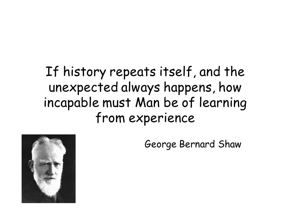 If history repeats itself, and the unexpected always happens, how incapable must Man be of learning from experience George Bernard Shaw