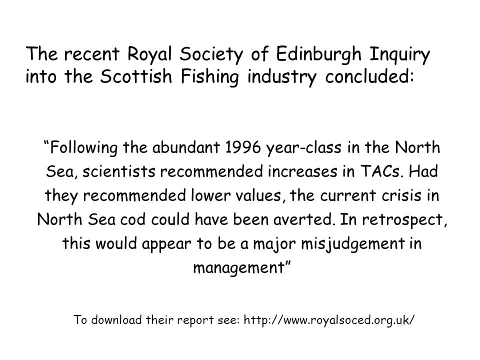 The recent Royal Society of Edinburgh Inquiry into the Scottish Fishing industry concluded: To download their report see: http://www.royalsoced.org.uk