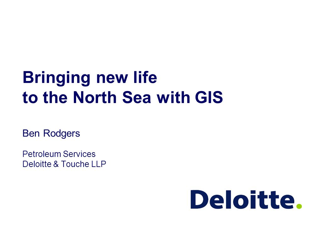 Bringing new life to the North Sea with GIS Ben Rodgers Petroleum Services Deloitte & Touche LLP