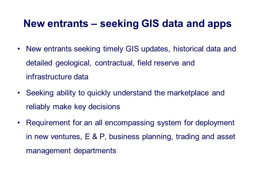 New entrants seeking timely GIS updates, historical data and detailed geological, contractual, field reserve and infrastructure data Seeking ability t