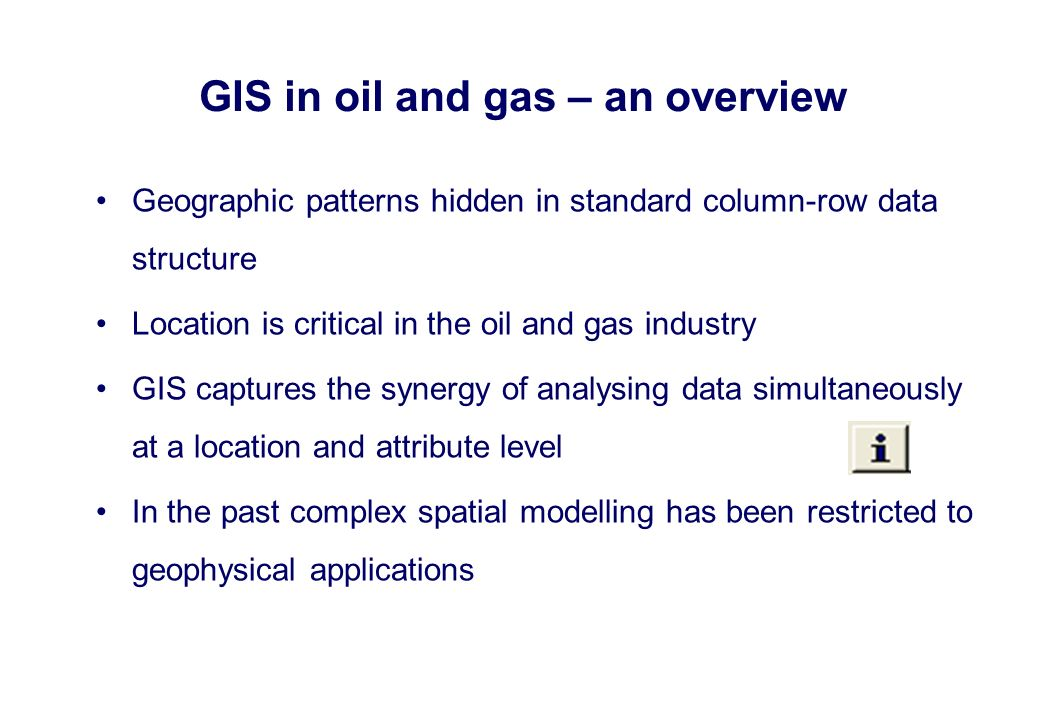 Geographic patterns hidden in standard column-row data structure Location is critical in the oil and gas industry GIS captures the synergy of analysin