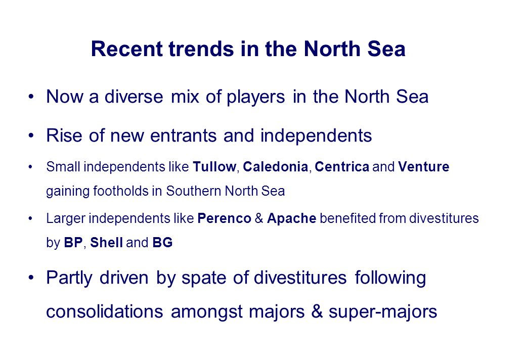 Now a diverse mix of players in the North Sea Rise of new entrants and independents Small independents like Tullow, Caledonia, Centrica and Venture ga