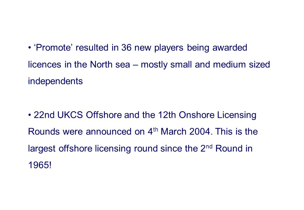 Promote resulted in 36 new players being awarded licences in the North sea – mostly small and medium sized independents 22nd UKCS Offshore and the 12t