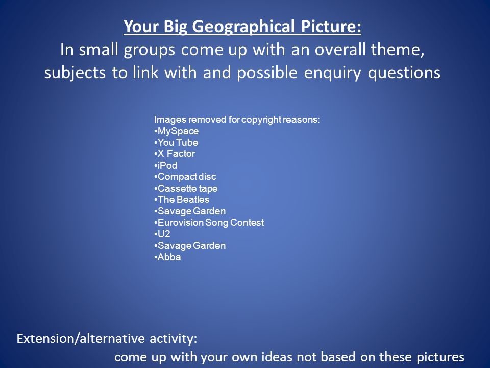 Your Big Geographical Picture: In small groups come up with an overall theme, subjects to link with and possible enquiry questions Extension/alternative activity: come up with your own ideas not based on these pictures Images removed for copyright reasons: MySpace You Tube X Factor iPod Compact disc Cassette tape The Beatles Savage Garden Eurovision Song Contest U2 Savage Garden Abba