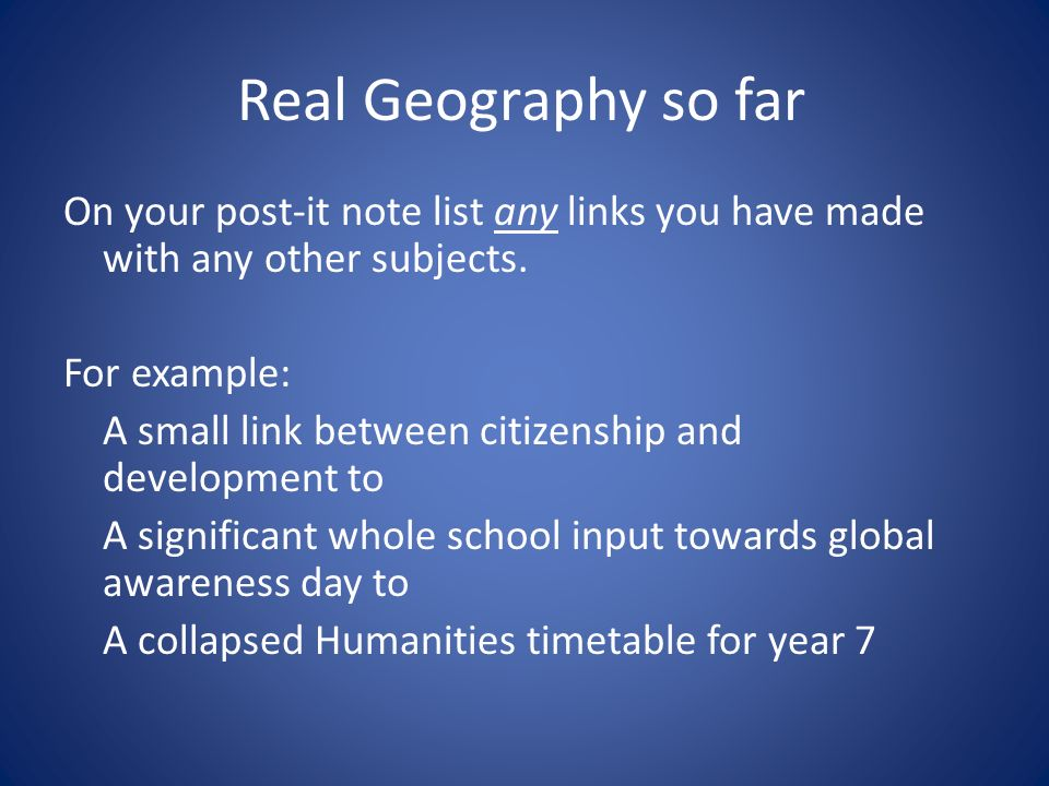 Real Geography so far On your post-it note list any links you have made with any other subjects. For example: A small link between citizenship and dev