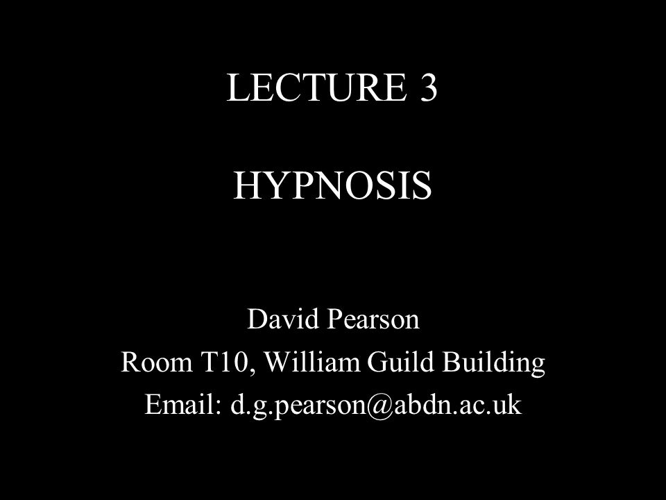 LECTURE 3 HYPNOSIS David Pearson Room T10, William Guild Building Email: d.g.pearson@abdn.ac.uk