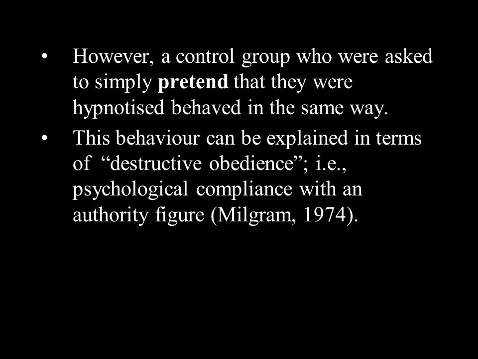 However, a control group who were asked to simply pretend that they were hypnotised behaved in the same way. This behaviour can be explained in terms