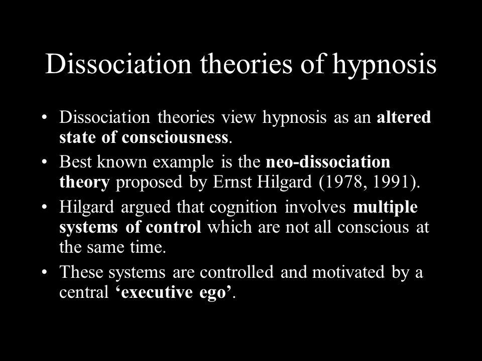 Dissociation theories of hypnosis Dissociation theories view hypnosis as an altered state of consciousness. Best known example is the neo-dissociation