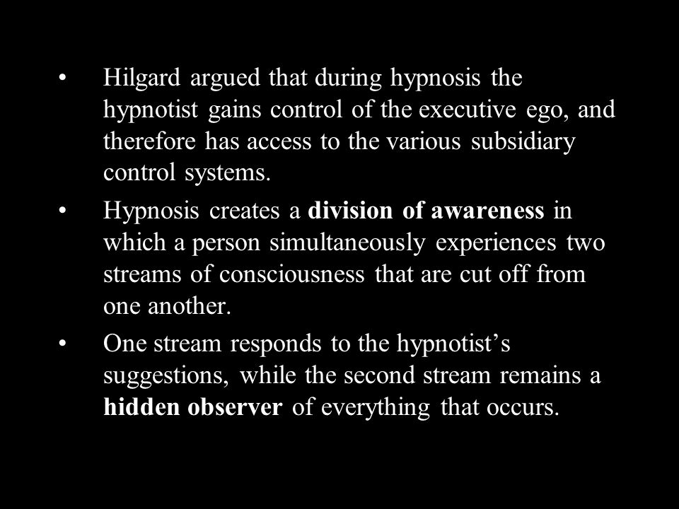 Hilgard argued that during hypnosis the hypnotist gains control of the executive ego, and therefore has access to the various subsidiary control systems.