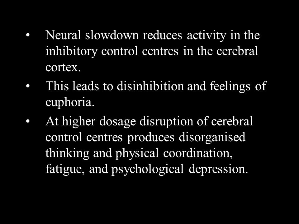 Neural slowdown reduces activity in the inhibitory control centres in the cerebral cortex. This leads to disinhibition and feelings of euphoria. At hi