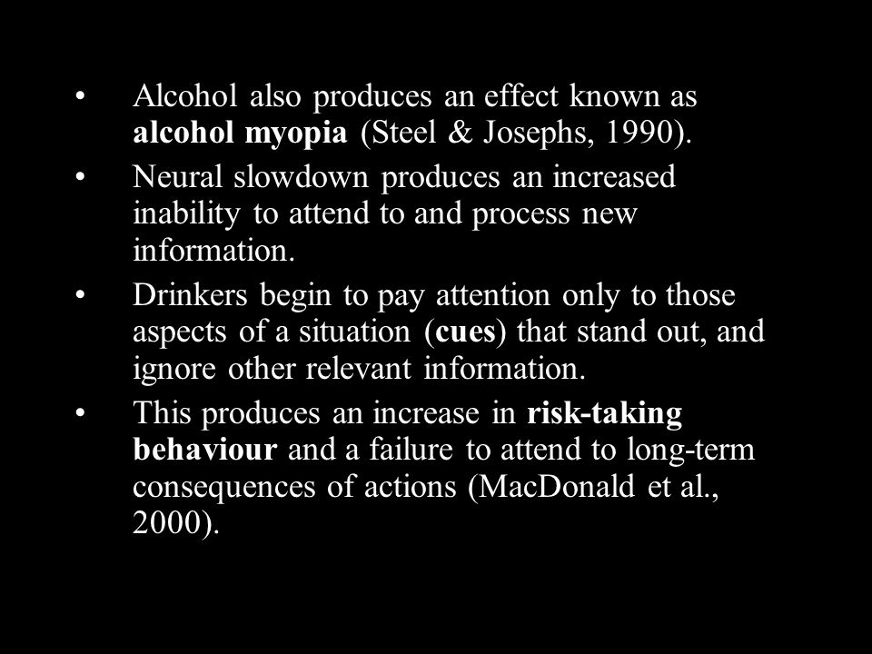 Alcohol also produces an effect known as alcohol myopia (Steel & Josephs, 1990). Neural slowdown produces an increased inability to attend to and proc