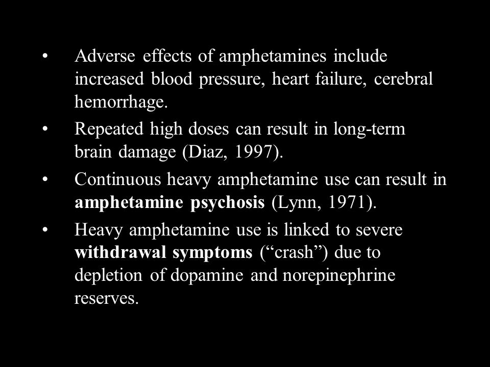Adverse effects of amphetamines include increased blood pressure, heart failure, cerebral hemorrhage. Repeated high doses can result in long-term brai