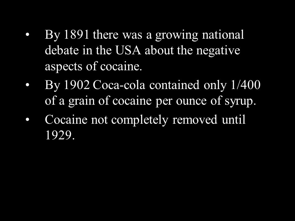 By 1891 there was a growing national debate in the USA about the negative aspects of cocaine. By 1902 Coca-cola contained only 1/400 of a grain of coc