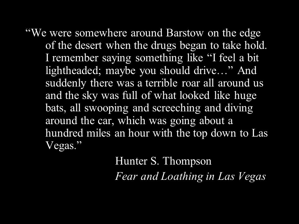 We were somewhere around Barstow on the edge of the desert when the drugs began to take hold. I remember saying something like I feel a bit lightheade