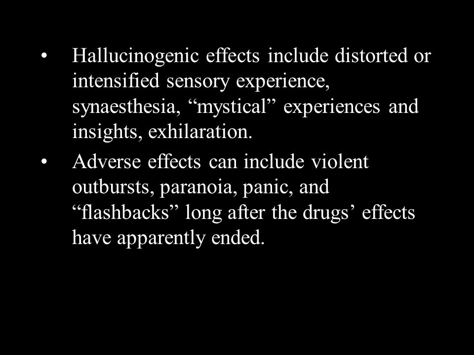 Hallucinogenic effects include distorted or intensified sensory experience, synaesthesia, mystical experiences and insights, exhilaration.