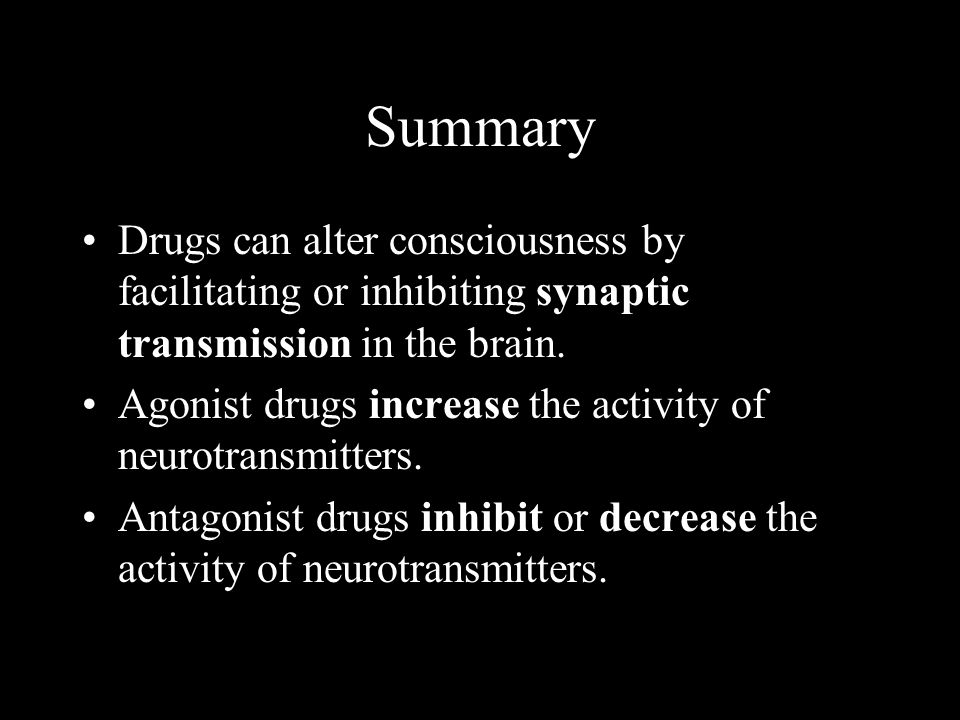 Summary Drugs can alter consciousness by facilitating or inhibiting synaptic transmission in the brain. Agonist drugs increase the activity of neurotr