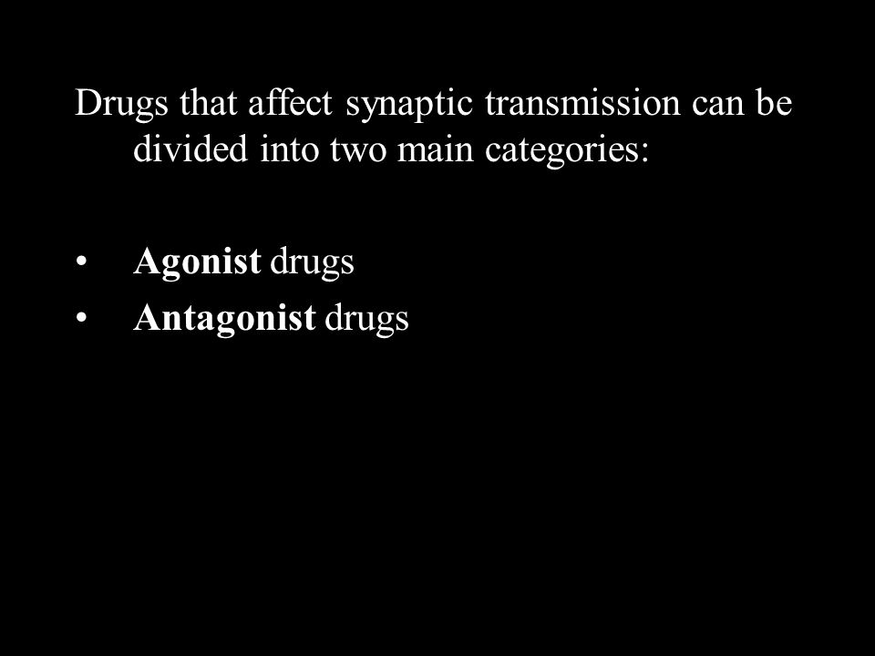 Drugs that affect synaptic transmission can be divided into two main categories: Agonist drugs Antagonist drugs