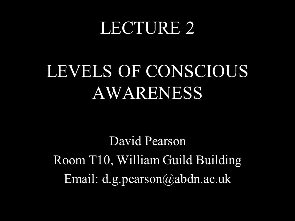 LECTURE 2 LEVELS OF CONSCIOUS AWARENESS David Pearson Room T10, William Guild Building Email: d.g.pearson@abdn.ac.uk