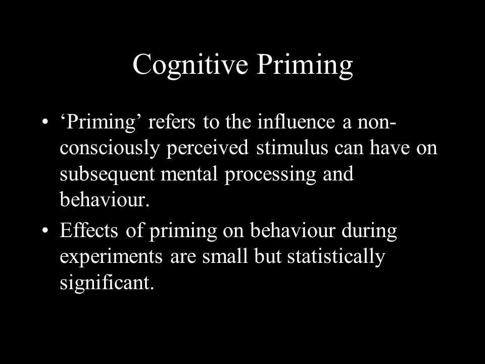 Cognitive Priming Priming refers to the influence a non- consciously perceived stimulus can have on subsequent mental processing and behaviour.