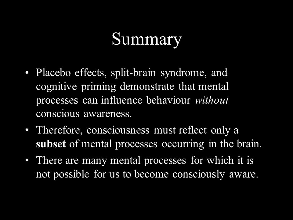 Summary Placebo effects, split-brain syndrome, and cognitive priming demonstrate that mental processes can influence behaviour without conscious awareness.